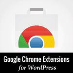 10 Chrome Extensions hữu ích dành cho WordPress