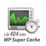 Khắc phục lỗi 404 khi sử dụng plugin WP Super Cache