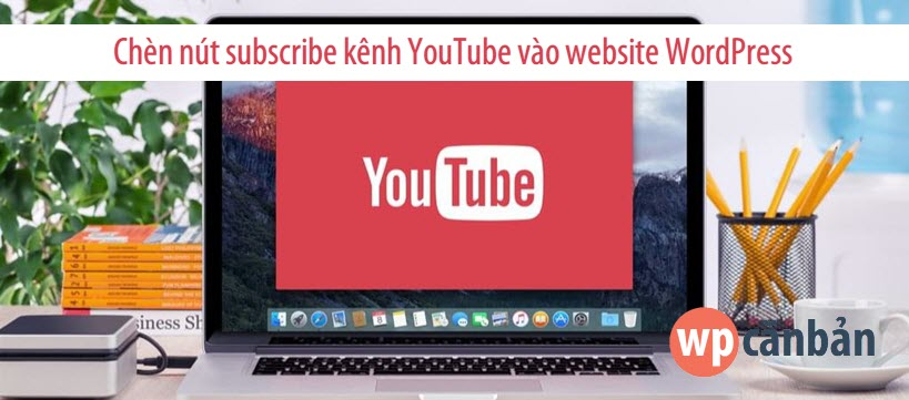 huong-dan-chen-nut-subscribe-kenh-youtube-vao-website-wordpress